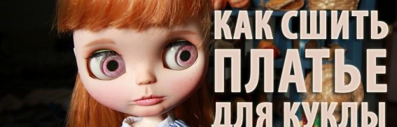 Как сшить платье для куклы дочки: видео уроки и выкройки